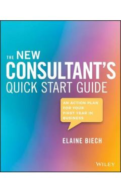 The New Consultant's Quick Start Guide - An Action Plan for Your First Year in Business