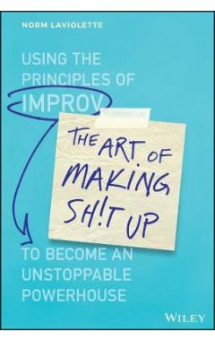 The Art of Making Sh!t Up - Using the Principles of Improv to Become an Unstoppable Powerhouse