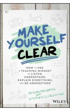 Make Yourself Clear - How to Use a Teaching Mindset to Listen, Understand, Explain Everything,  and