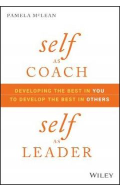 Self as Coach, Self as Leader - Developing the Best in You to Develop the Best in Others