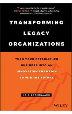 Transforming Legacy Organizations - Turn your Established Business into an Innovation Champion to Wi