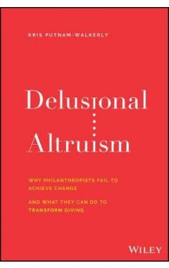 Delusional Altruism: Why Philanthropists Fail To A chieve Change and What They Can Do To Transform G