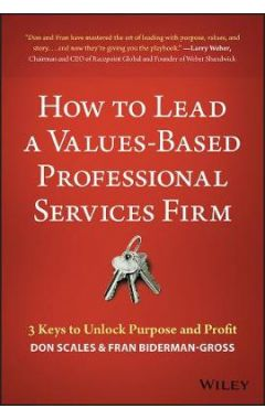 How to Lead a Values-Based Professional Services F irm: 3 Keys to Unlock Purpose and Profit