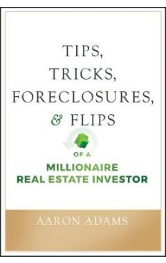 Tips, Tricks, Foreclosures, & Flips of a Millionai re Real Estate Investor