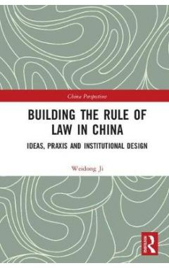 Building the Rule of Law in China: Ideas, Praxis and Institutional Design