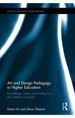Art and Design Pedagogy in Higher Education: Knowledge, Values and Ambiguity in the Creative Curricu