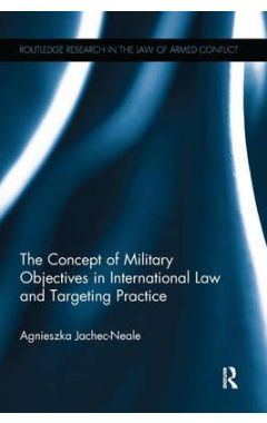 The Concept of Military Objectives in International Law and Targeting Practi