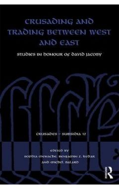 Crusading and Trading between West and East: Studies in Honour of David Jacoby