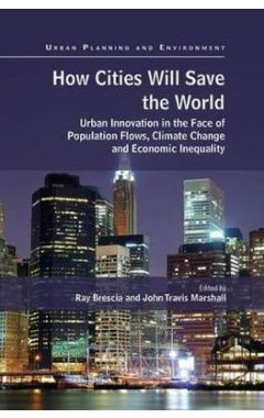 How Cities Will Save the World: Urban Innovation in the Face of Population Flows, Climate Change and