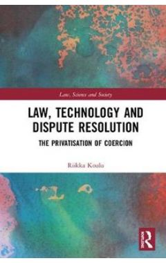 Law, Technology and Dispute Resolution: The Privatisation of Coercion