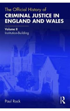 The Official History of Criminal Justice in England and Wales: Volume II: Institution-Building