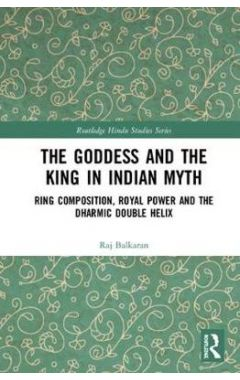 The Goddess and the King in Indian Myth: Ring Composition, Royal Power and The Dharmic Double Helix