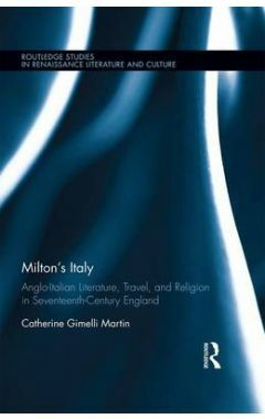 Milton's Italy: Anglo-Italian Literature, Travel, and Connections in Seventeenth-Century England