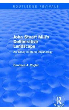 John Stuart Mill's Deliberative Landscape: An Essay in Moral Psychology