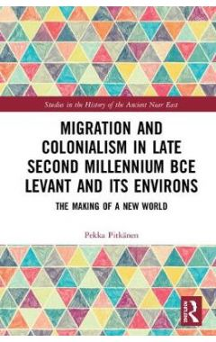 Migration and Colonialism in Late Second Millennium BCE Levant and its Environs: The Making of a New