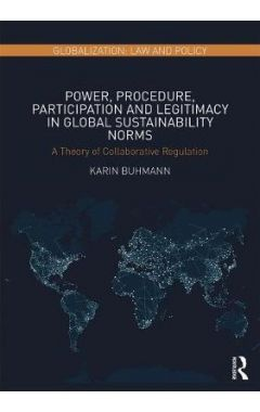 Power, Procedure, Participation and Legitimacy in Global Sustainability Norms: A Theory of Collabora