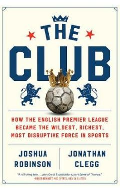 The Club: How the English Premier League Became the Wildest, Richest, Most Disruptive Force in Sport