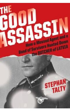 The Good Assassin: How a Mossad Agent and a Band of Survivors Hunted Down the Butcher of Latvia