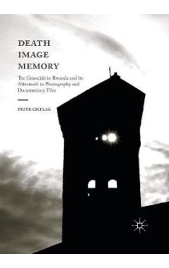 Death, Image, Memory: The Genocide in Rwanda and its Aftermath in Photography and Documentary Film