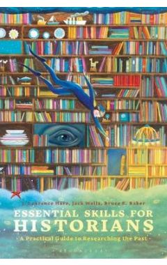 Essential Skills for Historians: A Practical Guide to Researching the Past
