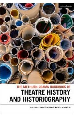 The Methuen Drama Handbook to Theatre History and Historiography