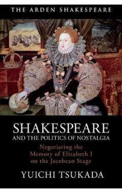 Shakespeare and the Politics of Nostalgia: Negotiating the Memory of Elizabeth I on the Jacobean Sta