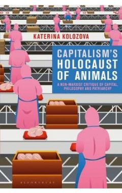 Capitalism's Holocaust of Animals: A Non-Marxist Critique of Capital, Philosophy and Patriarchy