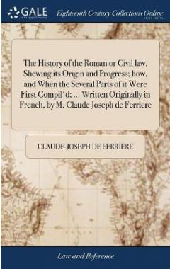 The History of the Roman or Civil Law. Shewing Its Origin and Progress; How, and When the Several Pa