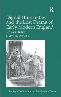 Digital Humanities and the Lost Drama of Early Modern England: Ten Case Studies