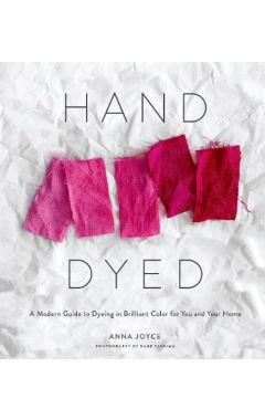 Hand Dyed: a Modern Guide to Dyeing in Brilliant Color for You an
