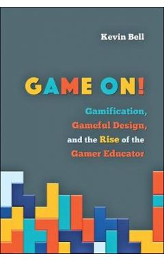 Game On!: Gamification, Gameful Design, and the Rise of the Gamer Educator