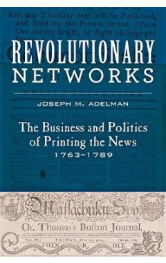 Revolutionary Networks: The Business and Politics of Printing the News, 1763-1789
