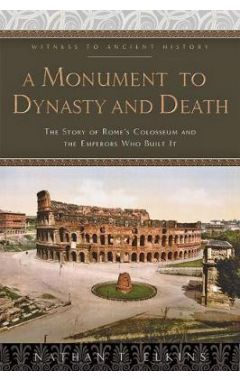 A Monument to Dynasty and Death: The Story of Rome's Colosseum and the Emperors Who Built It