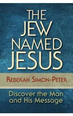 The Jew Named Jesus: Discover the Man and His Message