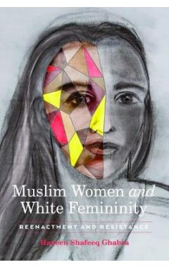 Muslim Women and White Femininity: Reenactment and Resistance