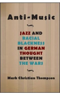 Anti-Music: Jazz and Racial Blackness in German Thought between the Wars