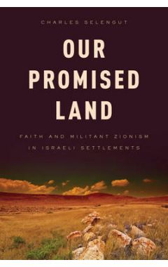 OUR PROMISED LAND : FAITH AND MILITANT ZIONISM IN ISRAELI SETTLEMENTS