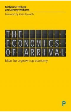 The Economics of Arrival: Ideas for a Grown-Up Economy