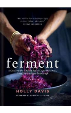 Ferment HC A Guide to the Ancient Art of Culturing Foods, from Kombucha to Sourdough