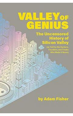 Valley of Genius: The Uncensored History of Silicon Valley (As Told by the Hackers, Founders, and Fr