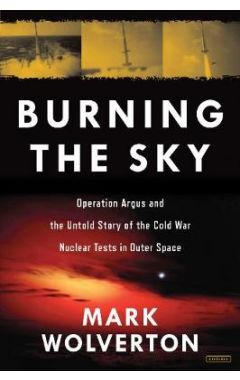 Burning the Sky: Operation Argus and the Untold Story of the Cold War Nuclear Tests in Outer Space