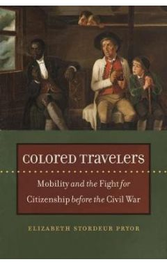 Colored Travelers: Mobility And The Fight For Citizenship Before The Civil War