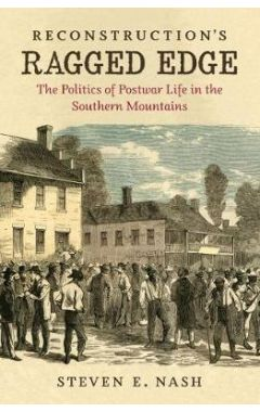 Reconstruction's Ragged Edge: The Politics of Postwar Life in the Southern Mountains