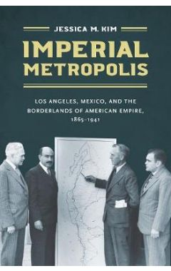 Imperial Metropolis: Los Angeles, Mexico, and the Borderlands of American Empire, 1865-1941
