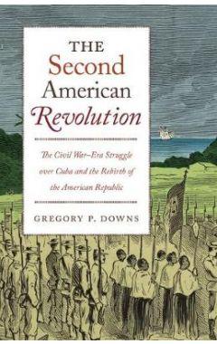 The Second American Revolution: The Civil War-Era Struggle over Cuba and the Rebirth of the American