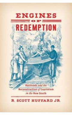 Engines of Redemption: Railroads and the Reconstruction of Capitalism in the New South