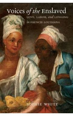 Voices of the Enslaved: Love, Labor, and Longing in French Louisiana