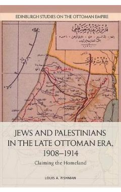 Jews and Palestinians in the Late Ottoman Era, 1908-1914: Claiming the Homeland