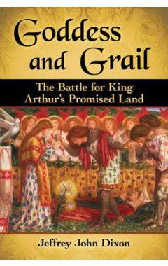 Goddess and Grail: The Battle for King Arthur's Promised Land