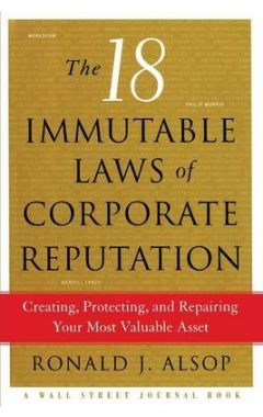 The 18 Immutable Laws of Corporate Reputation: Creating, Protecting, and Repairing Your Most Valuabl